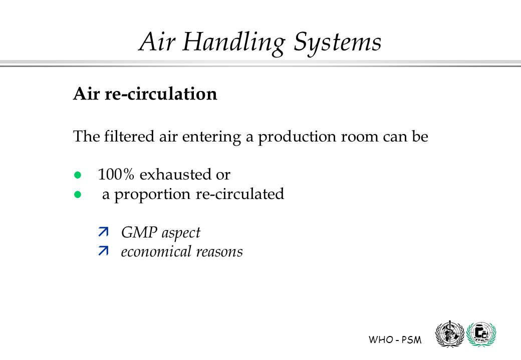 WHO - PSM Air Handling Systems Air re-circulation The filtered air entering a production room can be l 100% exhausted or l a proportion re-circulated ä GMP aspect ä economical reasons