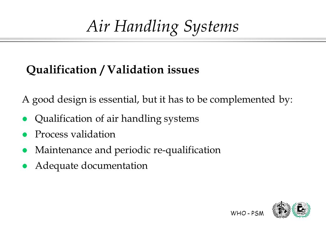 WHO - PSM Air Handling Systems Qualification / Validation issues A good design is essential, but it has to be complemented by: l Qualification of air handling systems l Process validation l Maintenance and periodic re-qualification l Adequate documentation