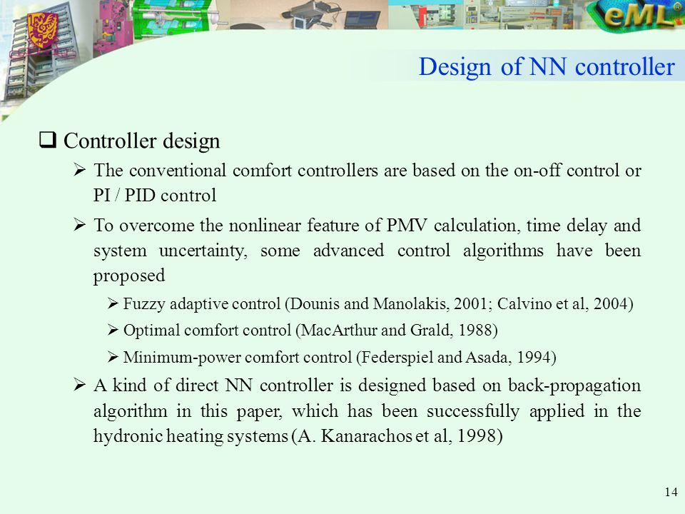 14  Controller design  The conventional comfort controllers are based on the on-off control or PI / PID control  To overcome the nonlinear feature of PMV calculation, time delay and system uncertainty, some advanced control algorithms have been proposed  Fuzzy adaptive control (Dounis and Manolakis, 2001; Calvino et al, 2004)  Optimal comfort control (MacArthur and Grald, 1988)  Minimum-power comfort control (Federspiel and Asada, 1994)  A kind of direct NN controller is designed based on back-propagation algorithm in this paper, which has been successfully applied in the hydronic heating systems (A.