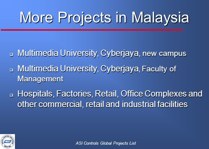 ASI Controls Global Projects List More Projects in Malaysia  Multimedia University, Cyberjaya, new campus  Multimedia University, Cyberjaya, Faculty of Management  Hospitals, Factories, Retail, Office Complexes and other commercial, retail and industrial facilities