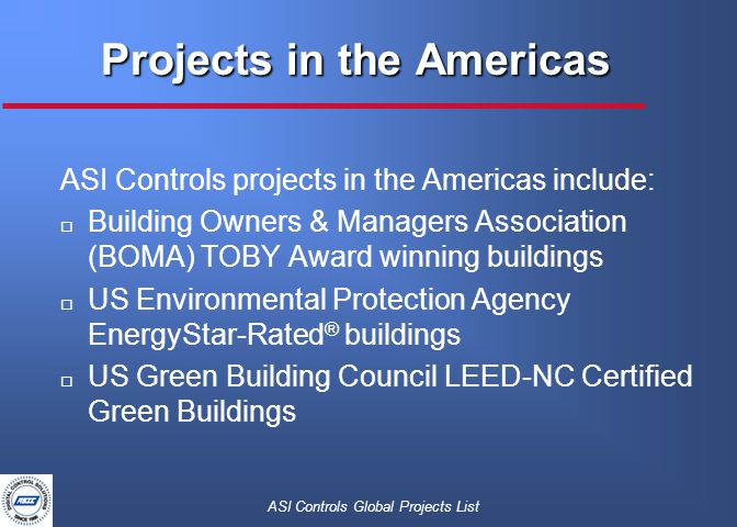 ASI Controls Global Projects List Projects in the Americas ASI Controls projects in the Americas include: o Building Owners & Managers Association (BOMA) TOBY Award winning buildings o US Environmental Protection Agency EnergyStar-Rated ® buildings o US Green Building Council LEED-NC Certified Green Buildings