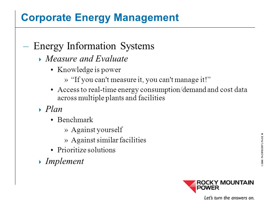 © 2000 PACIFICORP | PAGE 10 Corporate Energy Management –Energy Information Systems  Measure and Evaluate Knowledge is power » If you can t measure it, you can t manage it! Access to real-time energy consumption/demand and cost data across multiple plants and facilities  Plan Benchmark »Against yourself »Against similar facilities Prioritize solutions  Implement