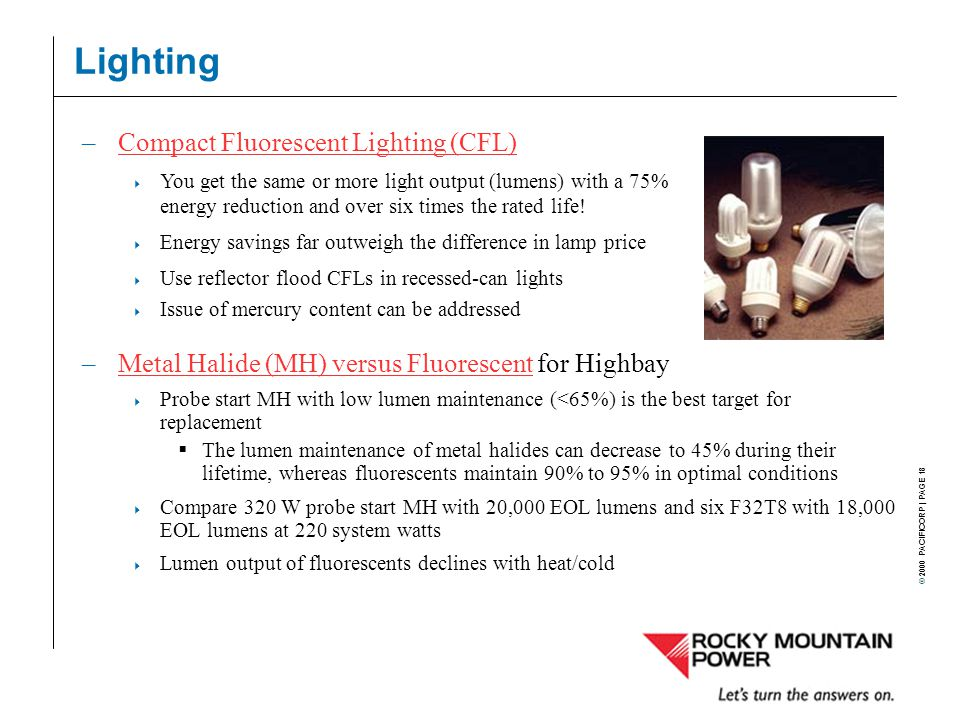 © 2000 PACIFICORP | PAGE 18 Lighting –Metal Halide (MH) versus Fluorescent for HighbayMetal Halide (MH) versus Fluorescent  Probe start MH with low lumen maintenance (<65%) is the best target for replacement  The lumen maintenance of metal halides can decrease to 45% during their lifetime, whereas fluorescents maintain 90% to 95% in optimal conditions  Compare 320 W probe start MH with 20,000 EOL lumens and six F32T8 with 18,000 EOL lumens at 220 system watts  Lumen output of fluorescents declines with heat/cold –Compact Fluorescent Lighting (CFL)Compact Fluorescent Lighting (CFL)  You get the same or more light output (lumens) with a 75% energy reduction and over six times the rated life.