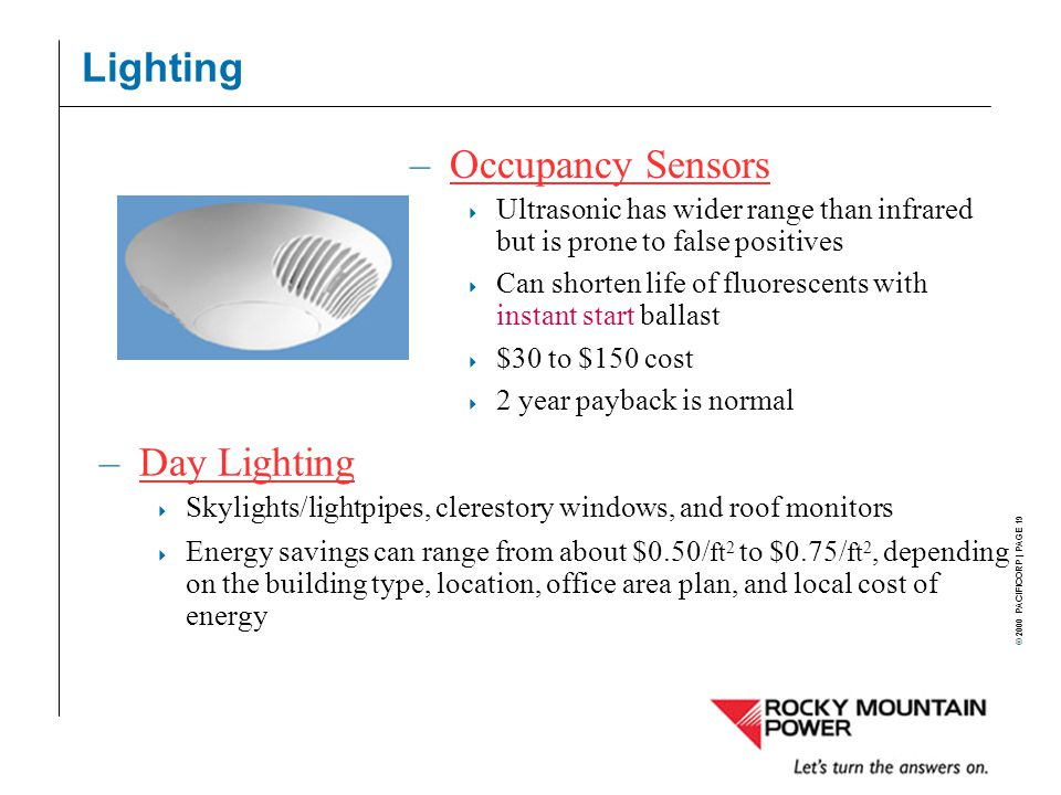 © 2000 PACIFICORP | PAGE 19 Lighting –Day LightingDay Lighting  Skylights/lightpipes, clerestory windows, and roof monitors  Energy savings can range from about $0.50/ ft 2 to $0.75/ ft 2, depending on the building type, location, office area plan, and local cost of energy –Occupancy SensorsOccupancy Sensors  Ultrasonic has wider range than infrared but is prone to false positives  Can shorten life of fluorescents with instant start ballast  $30 to $150 cost  2 year payback is normal