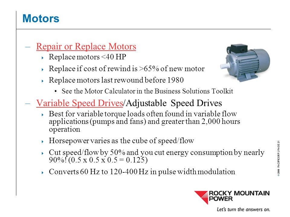 © 2000 PACIFICORP | PAGE 21 Motors –Repair or Replace MotorsRepair or Replace Motors  Replace motors <40 HP  Replace if cost of rewind is >65% of new motor  Replace motors last rewound before 1980 See the Motor Calculator in the Business Solutions Toolkit –Variable Speed Drives/Adjustable Speed DrivesVariable Speed Drives  Best for variable torque loads often found in variable flow applications (pumps and fans) and greater than 2,000 hours operation  Horsepower varies as the cube of speed/flow  Cut speed/flow by 50% and you cut energy consumption by nearly 90%.