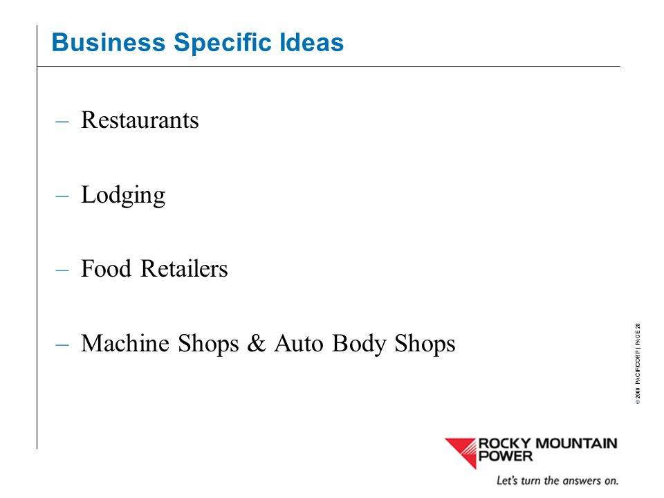 © 2000 PACIFICORP | PAGE 28 Business Specific Ideas –Restaurants –Lodging –Food Retailers –Machine Shops & Auto Body Shops
