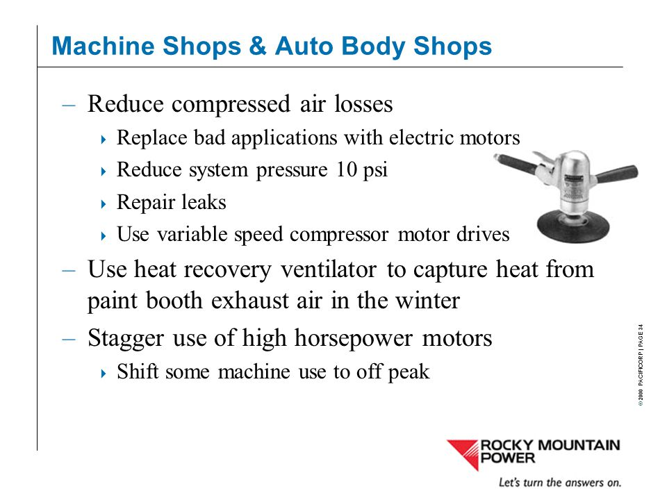 © 2000 PACIFICORP | PAGE 34 Machine Shops & Auto Body Shops –Reduce compressed air losses  Replace bad applications with electric motors  Reduce system pressure 10 psi  Repair leaks  Use variable speed compressor motor drives –Use heat recovery ventilator to capture heat from paint booth exhaust air in the winter –Stagger use of high horsepower motors  Shift some machine use to off peak