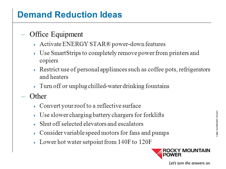 © 2000 PACIFICORP | PAGE 8 Demand Reduction Ideas –Office Equipment  Activate ENERGY STAR® power-down features  Use SmartStrips to completely remove power from printers and copiers  Restrict use of personal appliances such as coffee pots, refrigerators and heaters  Turn off or unplug chilled-water drinking fountains –Other  Convert your roof to a reflective surface  Use slower charging battery chargers for forklifts  Shut off selected elevators and escalators  Consider variable speed motors for fans and pumps  Lower hot water setpoint from 140F to 120F