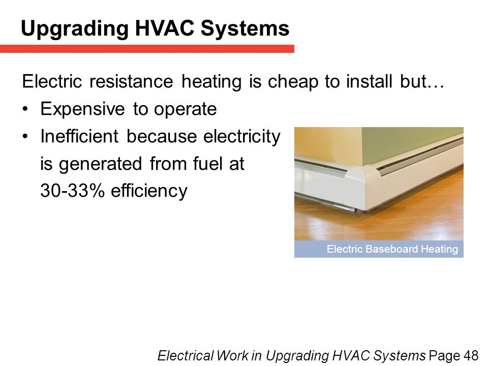 Electric Baseboard Heating Electrical Work in Upgrading HVAC Systems Page 48 Electric resistance heating is cheap to install but… Expensive to operate Inefficient because electricity is generated from fuel at 30-33% efficiency Upgrading HVAC Systems