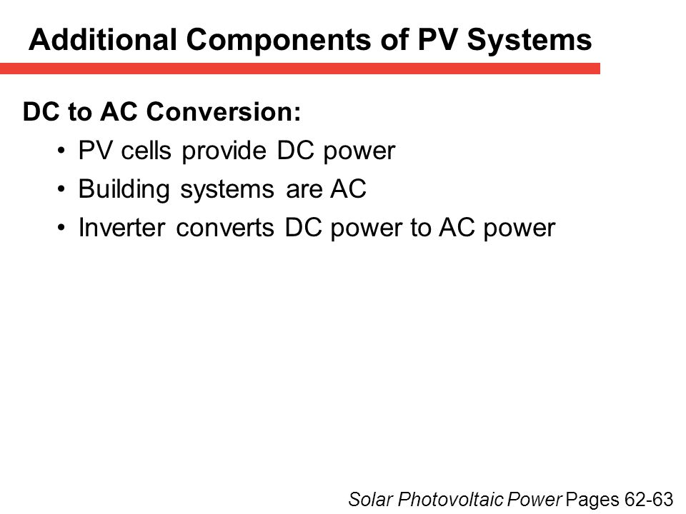 DC to AC Conversion: PV cells provide DC power Building systems are AC Inverter converts DC power to AC power Solar Photovoltaic Power Pages 62-63 Additional Components of PV Systems