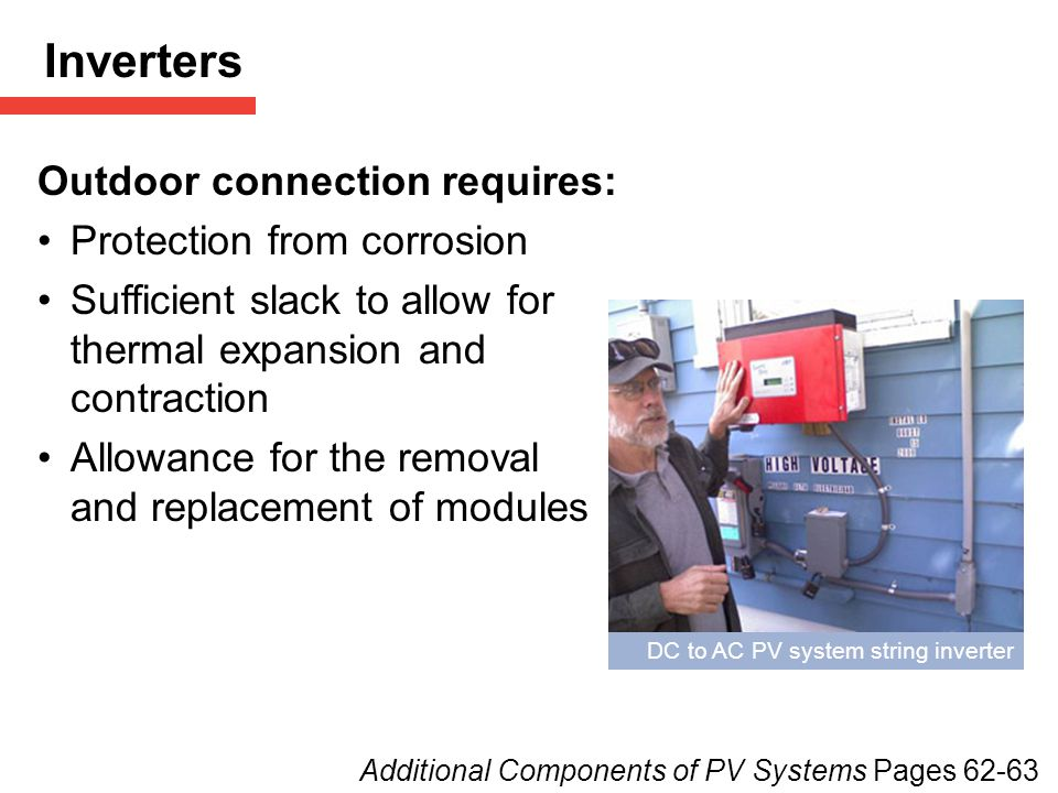 DC to AC PV system string inverter Outdoor connection requires: Protection from corrosion Sufficient slack to allow for thermal expansion and contraction Allowance for the removal and replacement of modules Inverters Additional Components of PV Systems Pages 62-63
