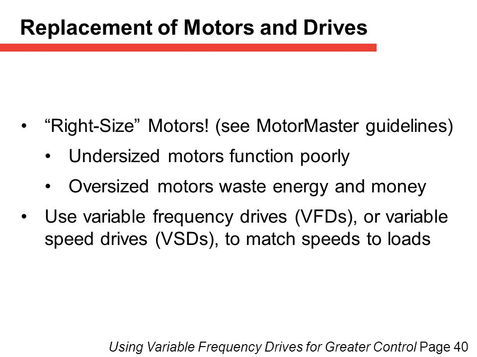 Using Variable Frequency Drives for Greater Control Page 40 Replacement of Motors and Drives Right-Size Motors.