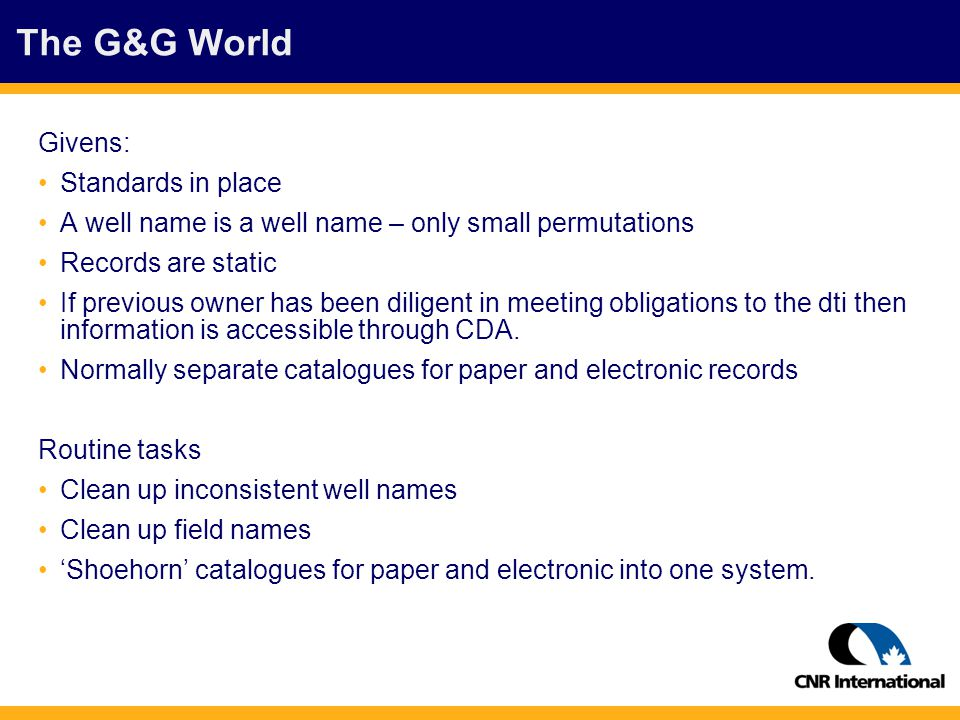 The G&G World Givens: Standards in place A well name is a well name – only small permutations Records are static If previous owner has been diligent in meeting obligations to the dti then information is accessible through CDA.