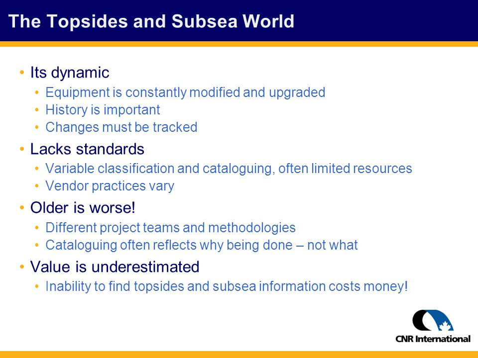 The Topsides and Subsea World Its dynamic Equipment is constantly modified and upgraded History is important Changes must be tracked Lacks standards Variable classification and cataloguing, often limited resources Vendor practices vary Older is worse.