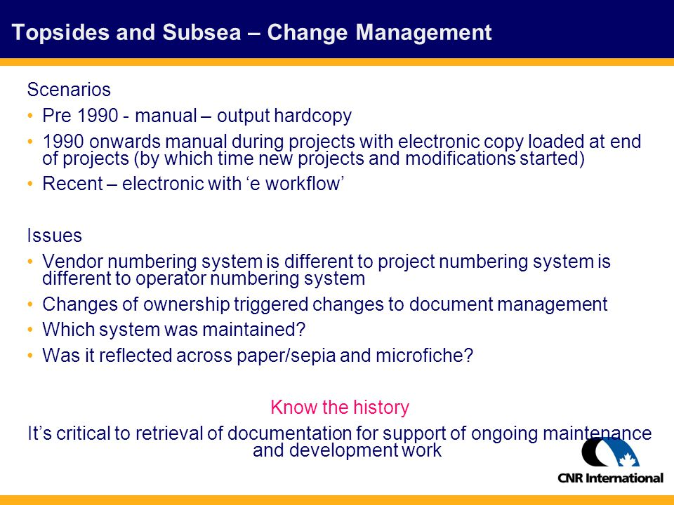 Topsides and Subsea – Change Management Scenarios Pre 1990 - manual – output hardcopy 1990 onwards manual during projects with electronic copy loaded at end of projects (by which time new projects and modifications started) Recent – electronic with 'e workflow' Issues Vendor numbering system is different to project numbering system is different to operator numbering system Changes of ownership triggered changes to document management Which system was maintained.