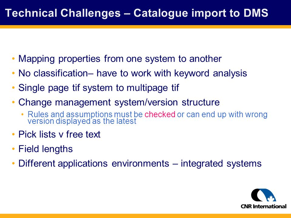 Technical Challenges – Catalogue import to DMS Mapping properties from one system to another No classification– have to work with keyword analysis Single page tif system to multipage tif Change management system/version structure Rules and assumptions must be checked or can end up with wrong version displayed as the latest Pick lists v free text Field lengths Different applications environments – integrated systems