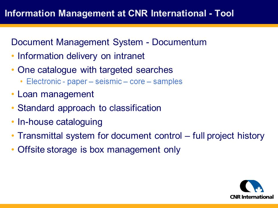 Information Management at CNR International - Tool Document Management System - Documentum Information delivery on intranet One catalogue with targeted searches Electronic - paper – seismic – core – samples Loan management Standard approach to classification In-house cataloguing Transmittal system for document control – full project history Offsite storage is box management only