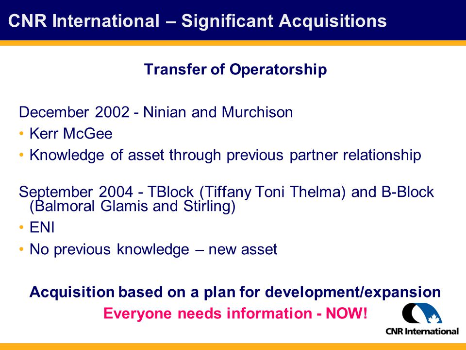 CNR International – Significant Acquisitions Transfer of Operatorship December 2002 - Ninian and Murchison Kerr McGee Knowledge of asset through previous partner relationship September 2004 - TBlock (Tiffany Toni Thelma) and B-Block (Balmoral Glamis and Stirling) ENI No previous knowledge – new asset Acquisition based on a plan for development/expansion Everyone needs information - NOW!