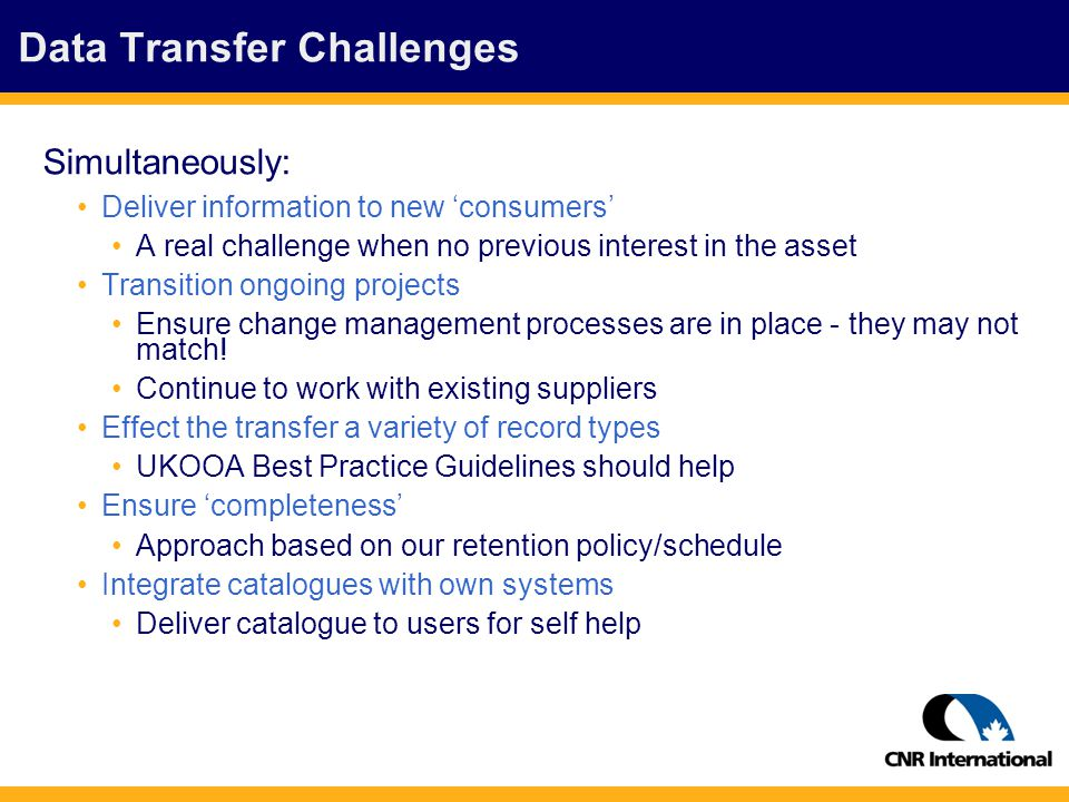 Data Transfer Challenges Simultaneously: Deliver information to new 'consumers' A real challenge when no previous interest in the asset Transition ongoing projects Ensure change management processes are in place - they may not match.