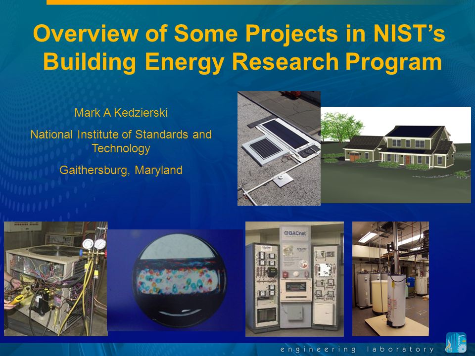 Overview of Some Projects in NIST's Building Energy Research Program Mark A Kedzierski National Institute of Standards and Technology Gaithersburg, Maryland