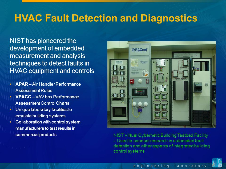 HVAC Fault Detection and Diagnostics NIST has pioneered the development of embedded measurement and analysis techniques to detect faults in HVAC equipment and controls NIST Virtual Cybernetic Building Testbed Facility – Used to conduct research in automated fault detection and other aspects of integrated building control systems APAR – Air Handler Performance Assessment Rules VPACC – VAV box Performance Assessment Control Charts Unique laboratory facilities to emulate building systems Collaboration with control system manufacturers to test results in commercial products