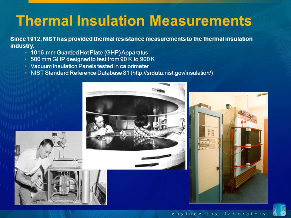 Thermal Insulation Measurements Since 1912, NIST has provided thermal resistance measurements to the thermal insulation industry.