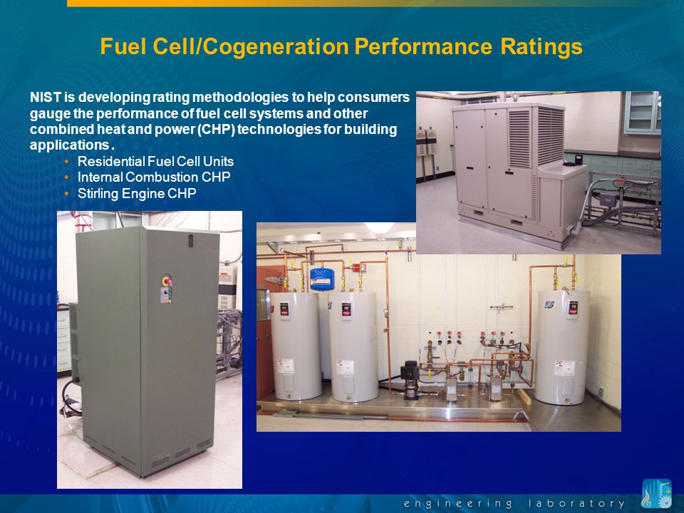 Fuel Cell/Cogeneration Performance Ratings NIST is developing rating methodologies to help consumers gauge the performance of fuel cell systems and other combined heat and power (CHP) technologies for building applications.