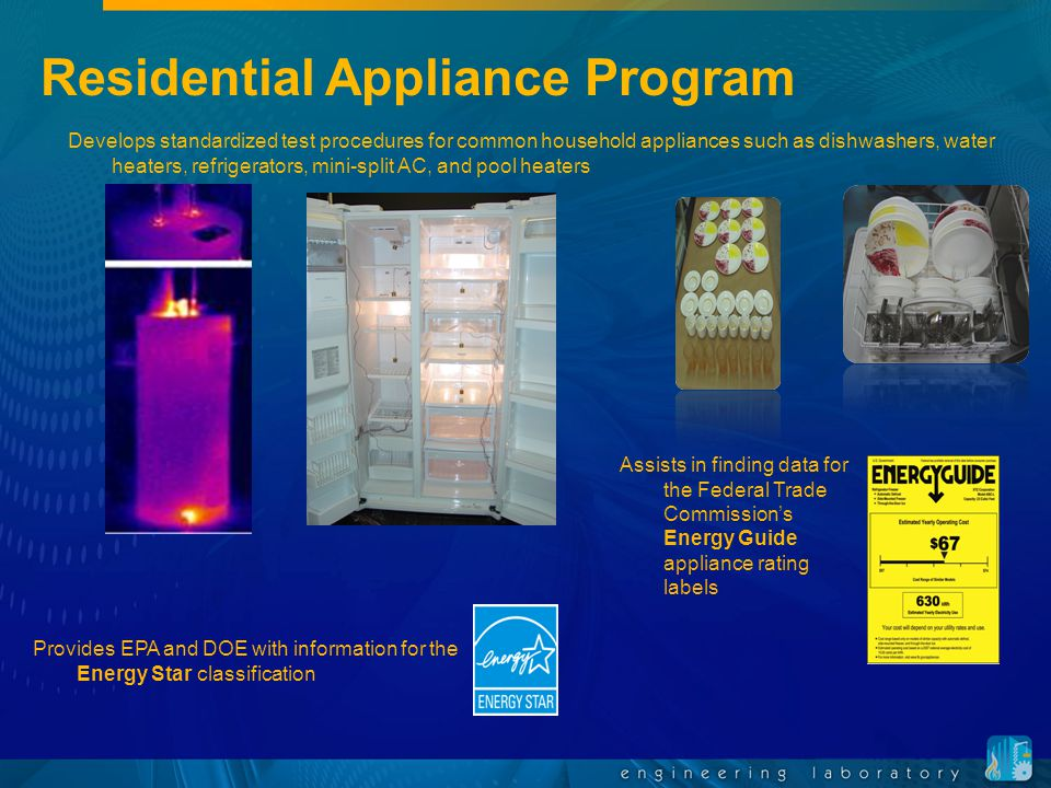 Assists in finding data for the Federal Trade Commission's Energy Guide appliance rating labels Residential Appliance Program Develops standardized test procedures for common household appliances such as dishwashers, water heaters, refrigerators, mini-split AC, and pool heaters Provides EPA and DOE with information for the Energy Star classification