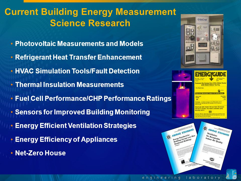 Current Building Energy Measurement Science Research Photovoltaic Measurements and Models Refrigerant Heat Transfer Enhancement HVAC Simulation Tools/Fault Detection Thermal Insulation Measurements Fuel Cell Performance/CHP Performance Ratings Sensors for Improved Building Monitoring Energy Efficient Ventilation Strategies Energy Efficiency of Appliances Net-Zero House