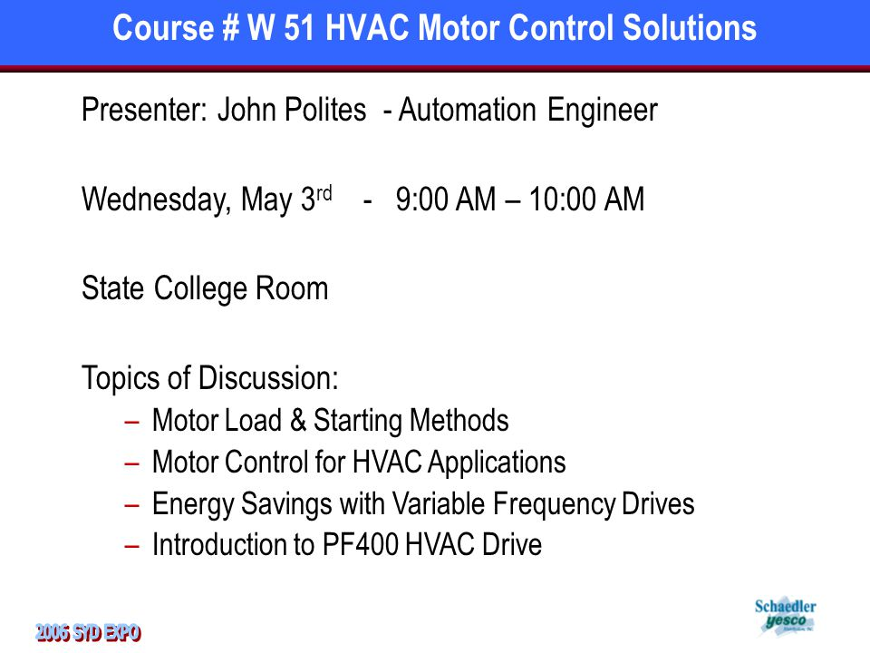 Course # W 51 HVAC Motor Control Solutions Presenter: John Polites - Automation Engineer Wednesday, May 3 rd - 9:00 AM – 10:00 AM State College Room Topics of Discussion: –Motor Load & Starting Methods –Motor Control for HVAC Applications –Energy Savings with Variable Frequency Drives –Introduction to PF400 HVAC Drive
