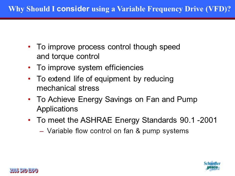 To improve process control though speed and torque control To improve system efficiencies To extend life of equipment by reducing mechanical stress To Achieve Energy Savings on Fan and Pump Applications To meet the ASHRAE Energy Standards 90.1 -2001 –Variable flow control on fan & pump systems Why Should I consider using a Variable Frequency Drive (VFD)?