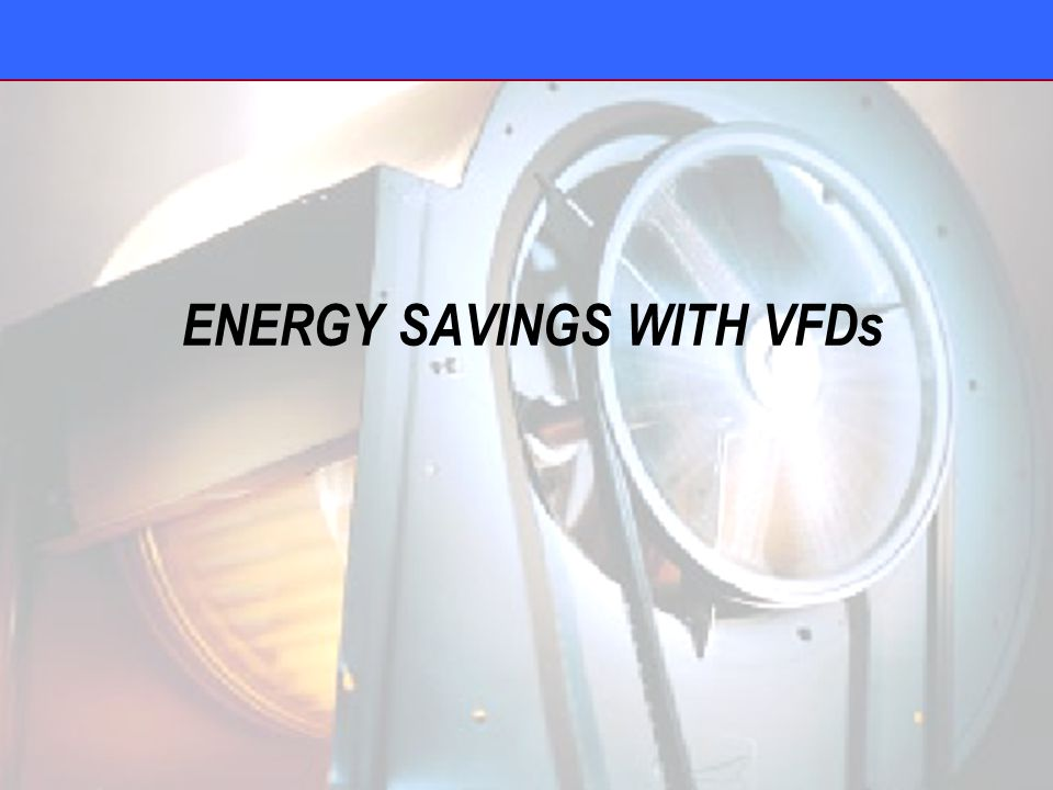 ENERGY SAVINGS WITH VFDs