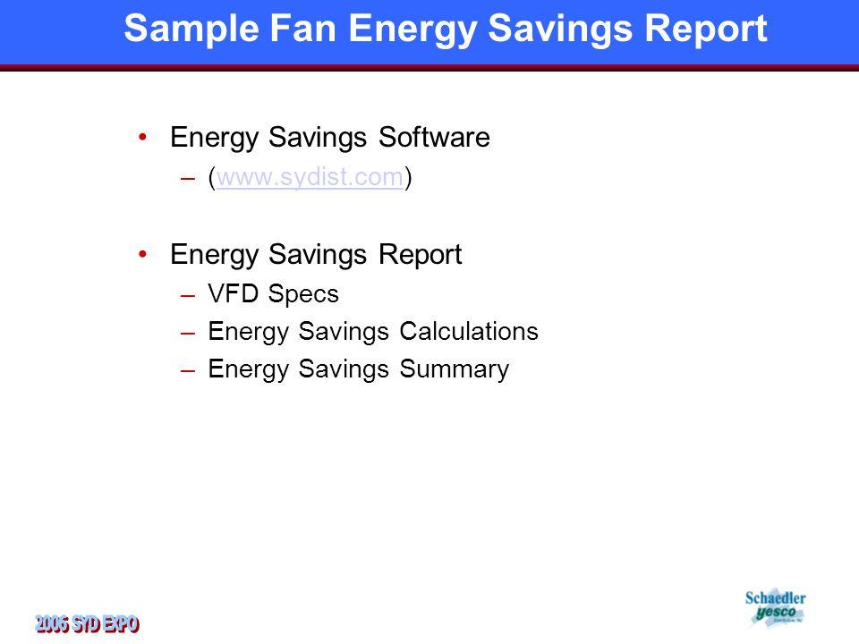 Sample Fan Energy Savings Report Energy Savings Software –(www.sydist.com)www.sydist.com Energy Savings Report –VFD Specs –Energy Savings Calculations