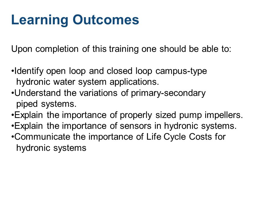 Learning Outcomes Upon completion of this training one should be able to: Identify open loop and closed loop campus-type hydronic water system applications.