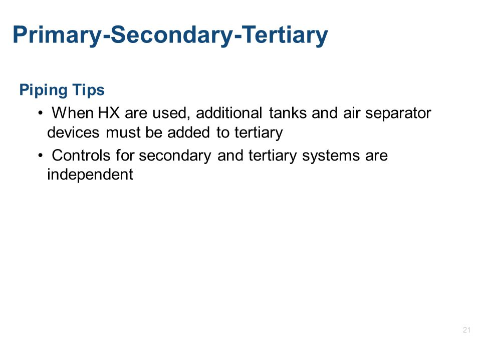 21 Primary-Secondary-Tertiary Piping Tips When HX are used, additional tanks and air separator devices must be added to tertiary Controls for secondary and tertiary systems are independent