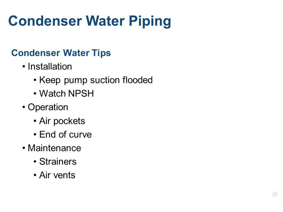 26 Condenser Water Piping Condenser Water Tips Installation Keep pump suction flooded Watch NPSH Operation Air pockets End of curve Maintenance Strainers Air vents
