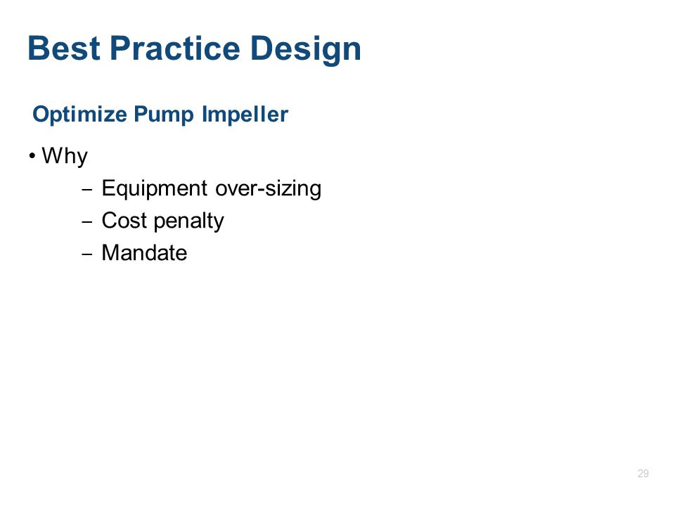 Best Practice Design Why ‒ Equipment over-sizing ‒ Cost penalty ‒ Mandate Optimize Pump Impeller 29