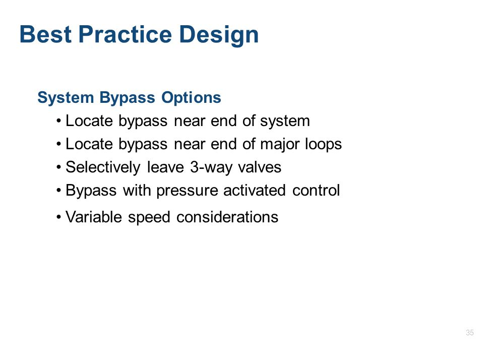 35 System Bypass Options Locate bypass near end of system Locate bypass near end of major loops Selectively leave 3-way valves Bypass with pressure activated control Variable speed considerations Best Practice Design