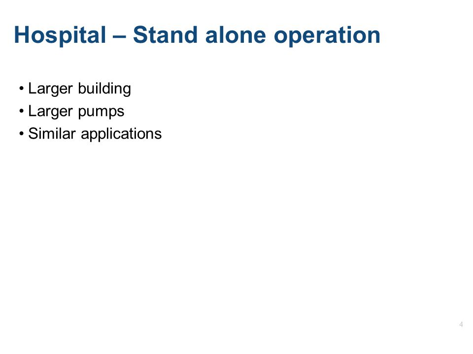 4 Hospital – Stand alone operation Larger building Larger pumps Similar applications