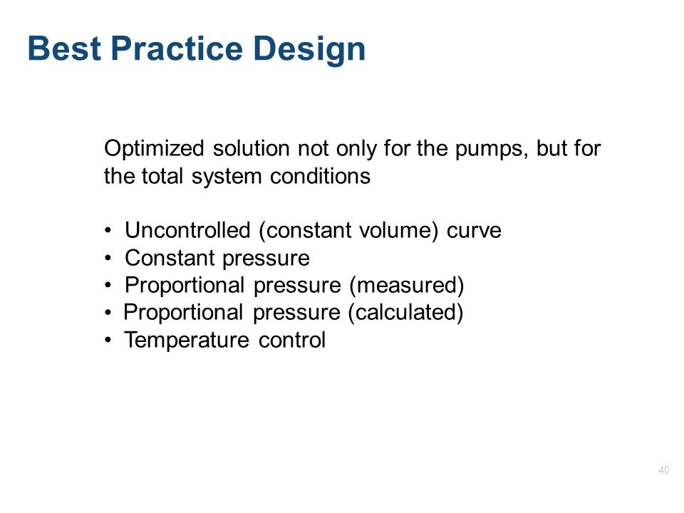 40 Optimized solution not only for the pumps, but for the total system conditions Uncontrolled (constant volume) curve Constant pressure Proportional pressure (measured) Proportional pressure (calculated) Temperature control Best Practice Design