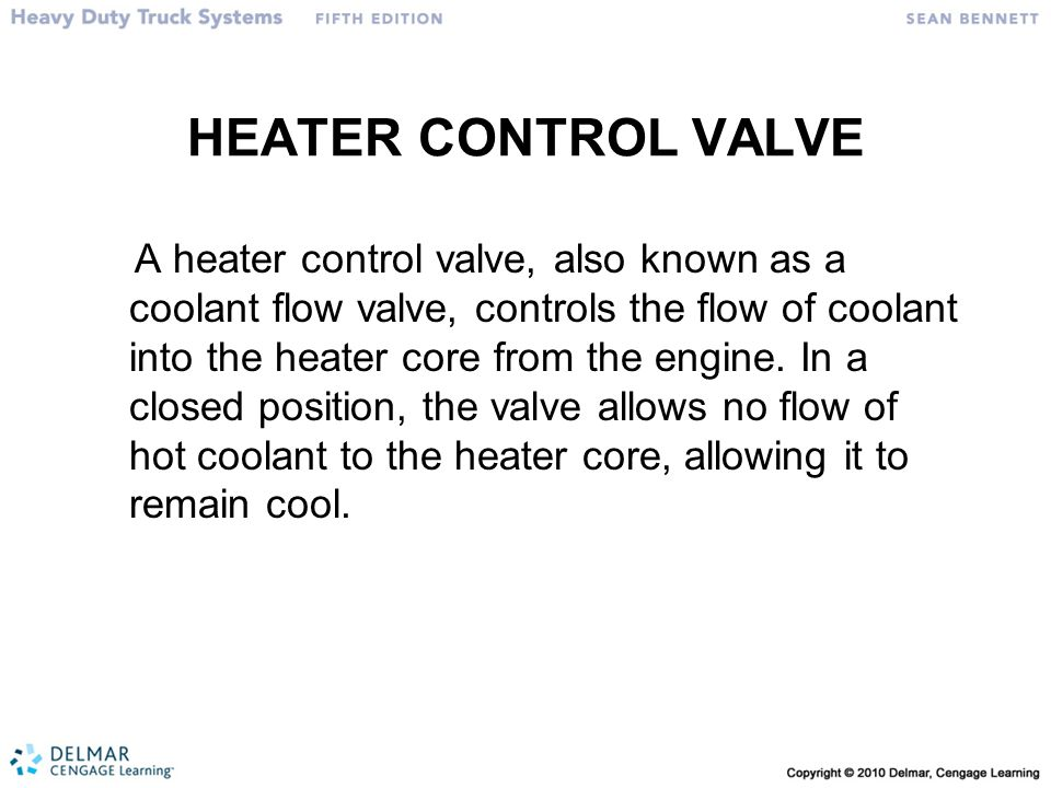 HEATER CONTROL VALVE A heater control valve, also known as a coolant flow valve, controls the flow of coolant into the heater core from the engine.