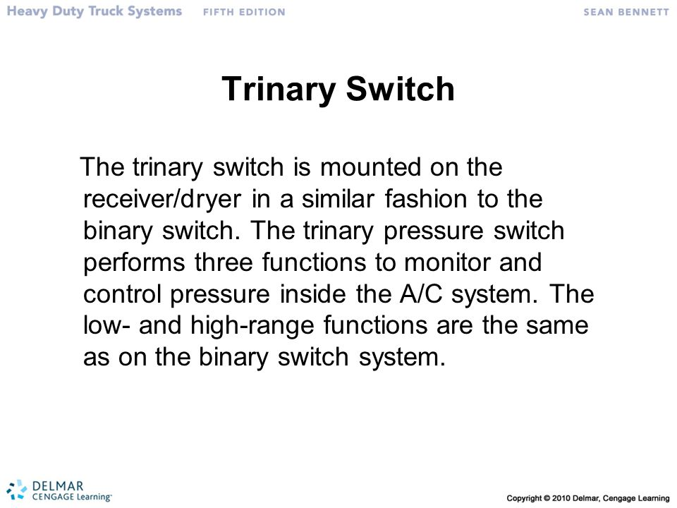 Trinary Switch The trinary switch is mounted on the receiver/dryer in a similar fashion to the binary switch. The trinary pressure switch performs thr