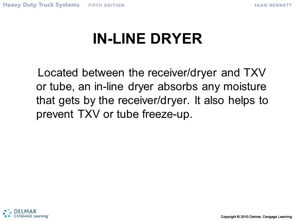 IN-LINE DRYER Located between the receiver/dryer and TXV or tube, an in-line dryer absorbs any moisture that gets by the receiver/dryer.