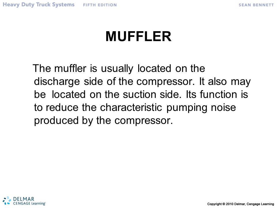 MUFFLER The muffler is usually located on the discharge side of the compressor. It also may be located on the suction side. Its function is to reduce