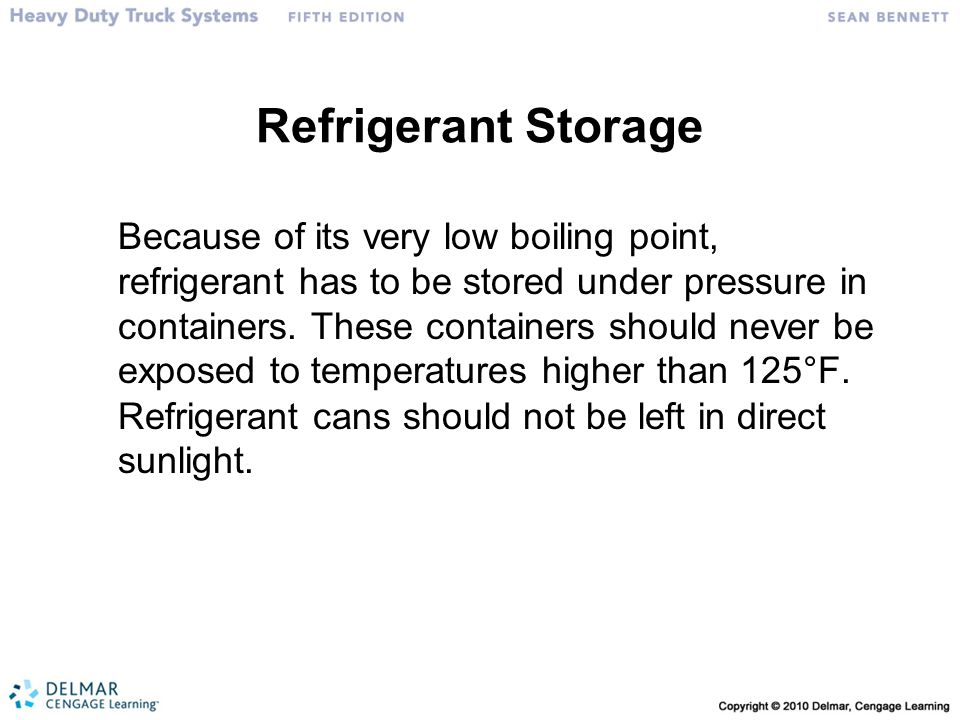 Refrigerant Storage Because of its very low boiling point, refrigerant has to be stored under pressure in containers. These containers should never be