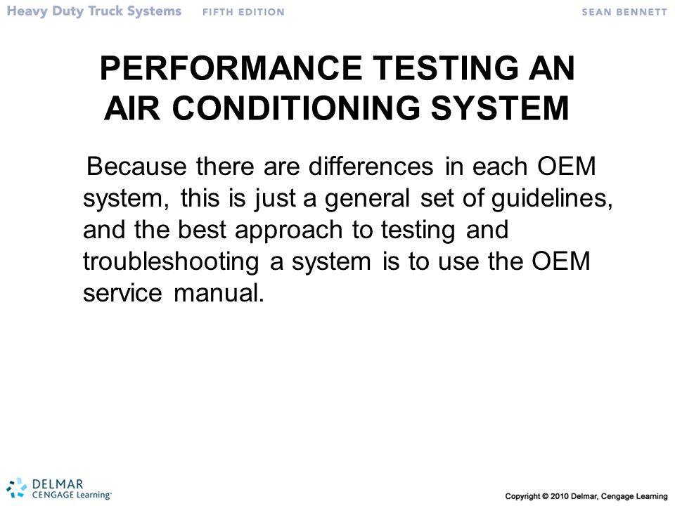 PERFORMANCE TESTING AN AIR CONDITIONING SYSTEM Because there are differences in each OEM system, this is just a general set of guidelines, and the best approach to testing and troubleshooting a system is to use the OEM service manual.