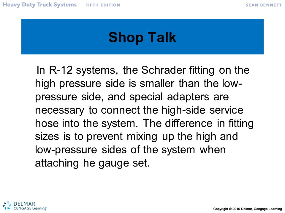 Shop Talk In R-12 systems, the Schrader fitting on the high pressure side is smaller than the low- pressure side, and special adapters are necessary to connect the high-side service hose into the system.