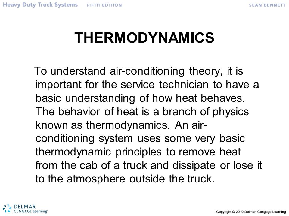 THERMODYNAMICS To understand air-conditioning theory, it is important for the service technician to have a basic understanding of how heat behaves. Th