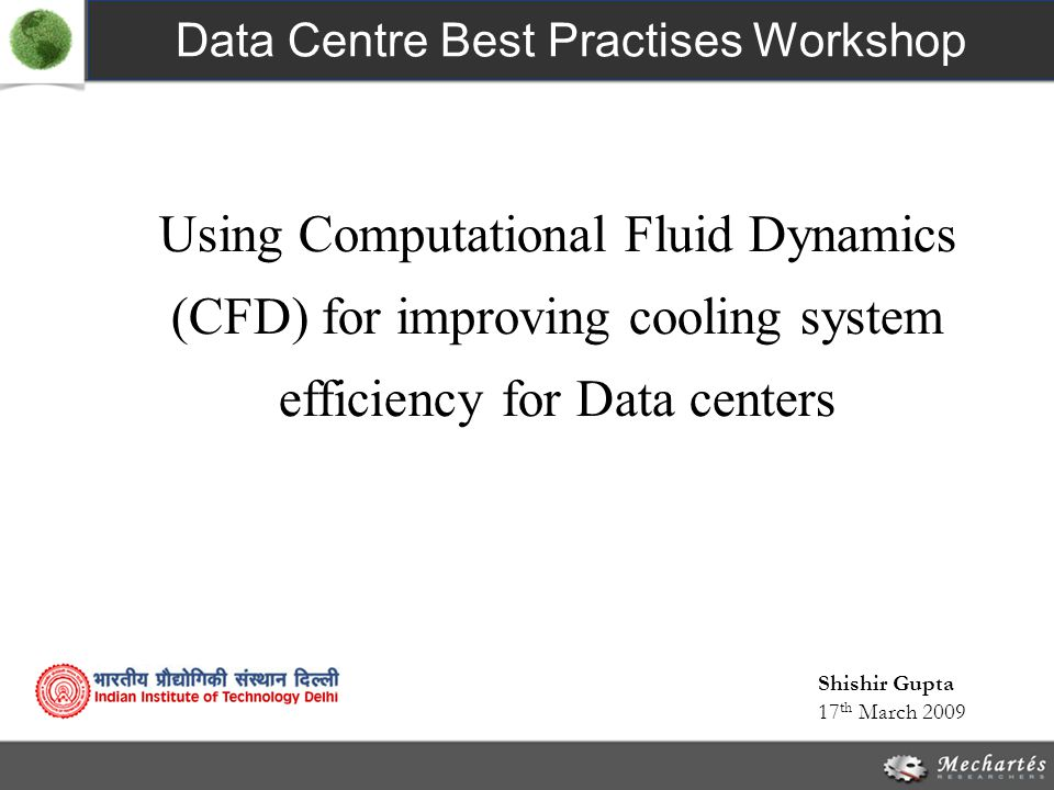 Using Computational Fluid Dynamics (CFD) for improving cooling system efficiency for Data centers Data Centre Best Practises Workshop 17 th March 2009 Shishir Gupta