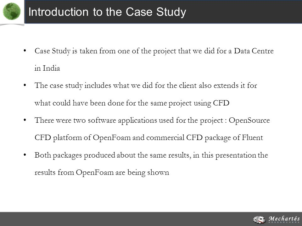 Introduction to the Case Study Case Study is taken from one of the project that we did for a Data Centre in India The case study includes what we did for the client also extends it for what could have been done for the same project using CFD There were two software applications used for the project : OpenSource CFD platform of OpenFoam and commercial CFD package of Fluent Both packages produced about the same results, in this presentation the results from OpenFoam are being shown